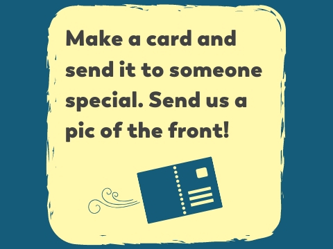 Make a card and send it to someone special. Send us a pic of the front!